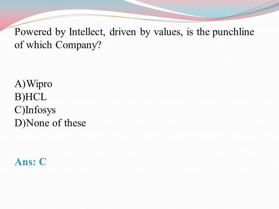 Powered by Intellect, driven by values, is the punchline of which Company? A)Wipro B)HCL C)Infosys D)None of these Ans: C