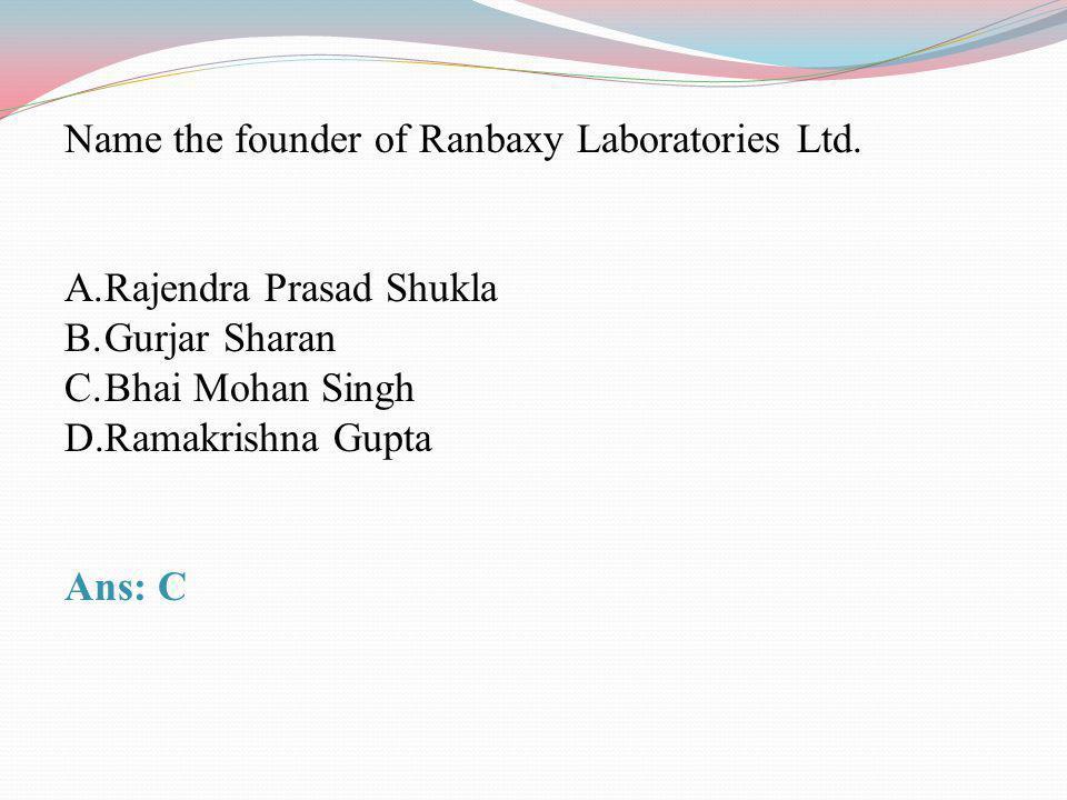 Name the founder of Ranbaxy Laboratories Ltd. A.Rajendra Prasad Shukla B.Gurjar Sharan C.Bhai Mohan Singh D.Ramakrishna Gupta Ans: C