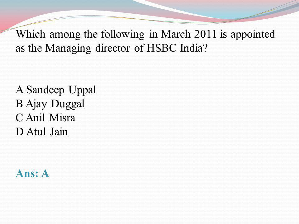 Which among the following in March 2011 is appointed as the Managing director of HSBC India? A Sandeep Uppal B Ajay Duggal C Anil Misra D Atul Jain An