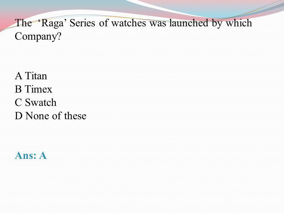 The Raga Series of watches was launched by which Company? A Titan B Timex C Swatch D None of these Ans: A