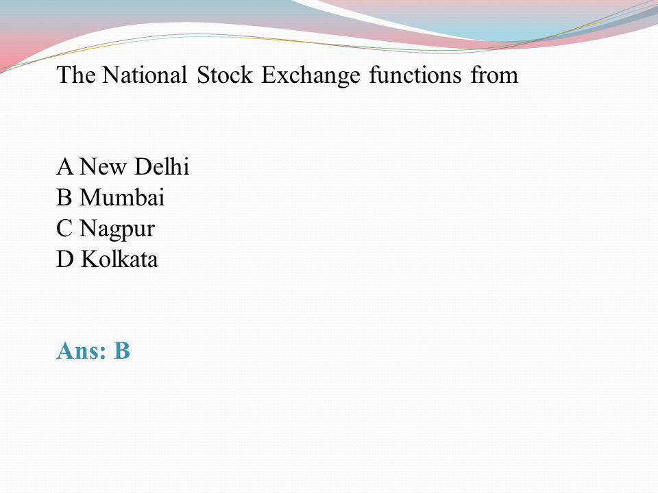 The National Stock Exchange functions from A New Delhi B Mumbai C Nagpur D Kolkata Ans: B