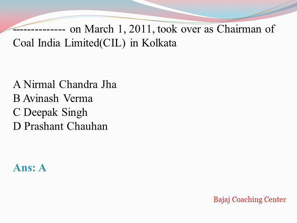 -------------- on March 1, 2011, took over as Chairman of Coal India Limited(CIL) in Kolkata A Nirmal Chandra Jha B Avinash Verma C Deepak Singh D Pra
