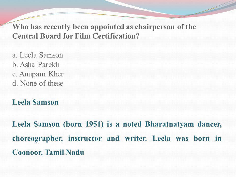 Who has recently been appointed as chairperson of the Central Board for Film Certification? a. Leela Samson b. Asha Parekh c. Anupam Kher d. None of t