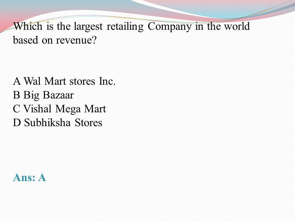 Which is the largest retailing Company in the world based on revenue? A Wal Mart stores Inc. B Big Bazaar C Vishal Mega Mart D Subhiksha Stores Ans: A