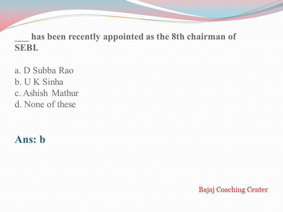 ___ has been recently appointed as the 8th chairman of SEBI. a. D Subba Rao b. U K Sinha c. Ashish Mathur d. None of these Ans: b Bajaj Coaching Cente