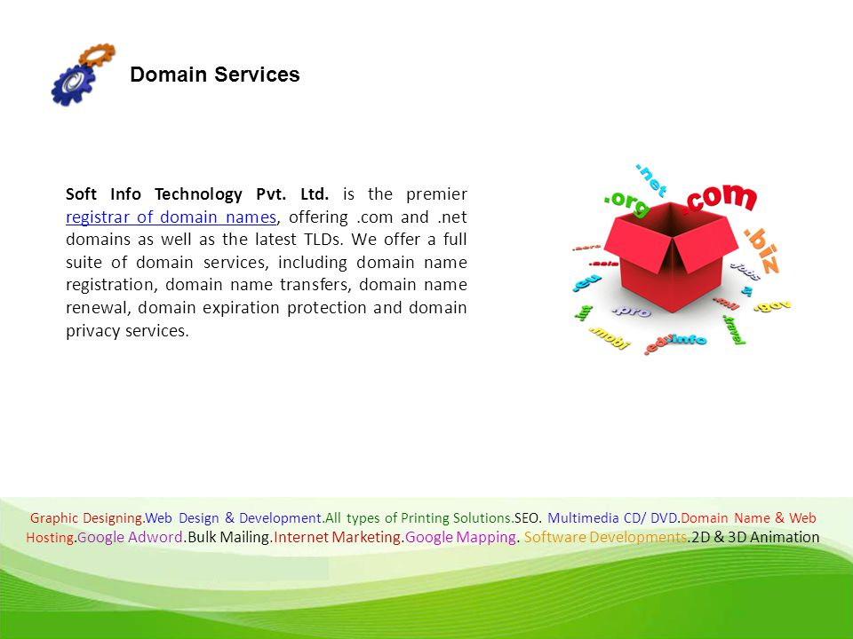 Domain Services Soft Info Technology Pvt. Ltd. is the premier registrar of domain names, offering.com and.net domains as well as the latest TLDs. We o