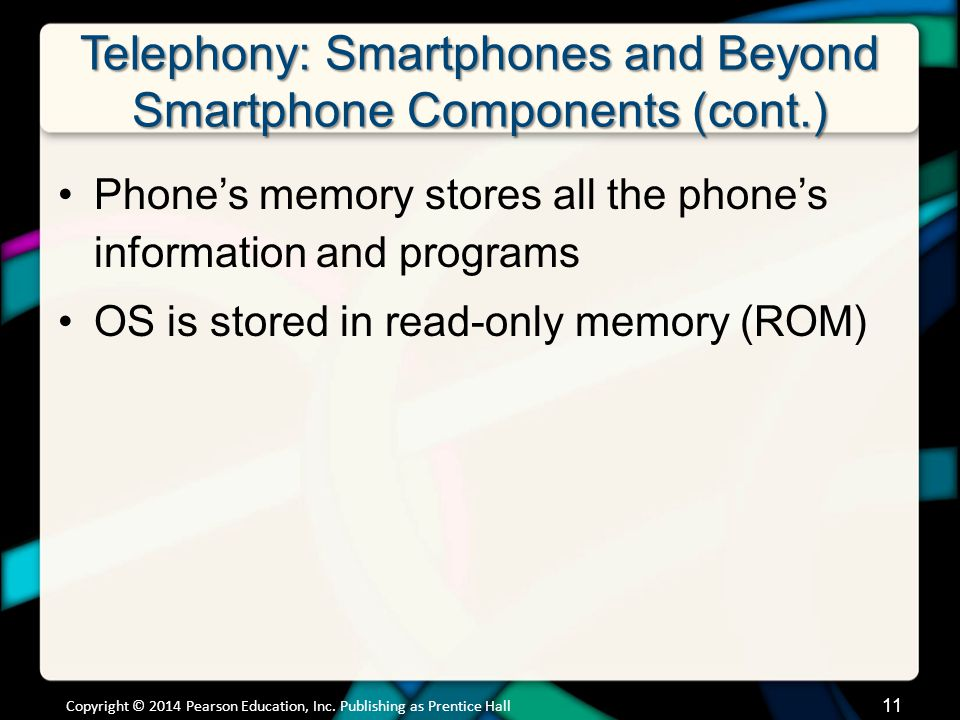 Telephony: Smartphones and Beyond Smartphone Components (cont.) Phones memory stores all the phones information and programs OS is stored in read-only