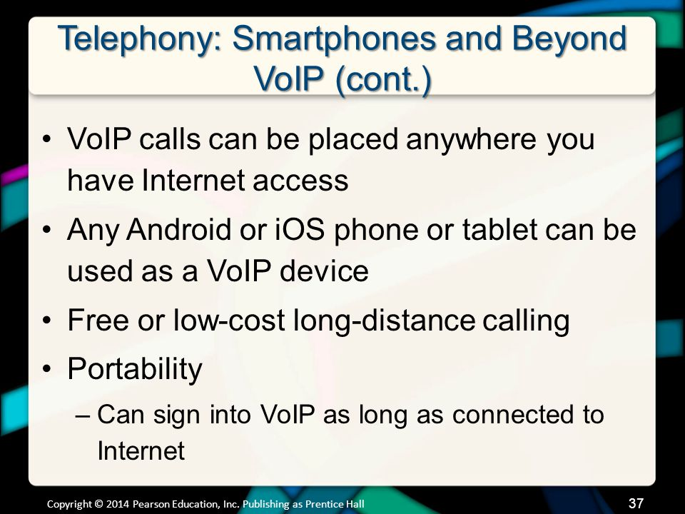 Telephony: Smartphones and Beyond VoIP (cont.) VoIP calls can be placed anywhere you have Internet access Any Android or iOS phone or tablet can be us