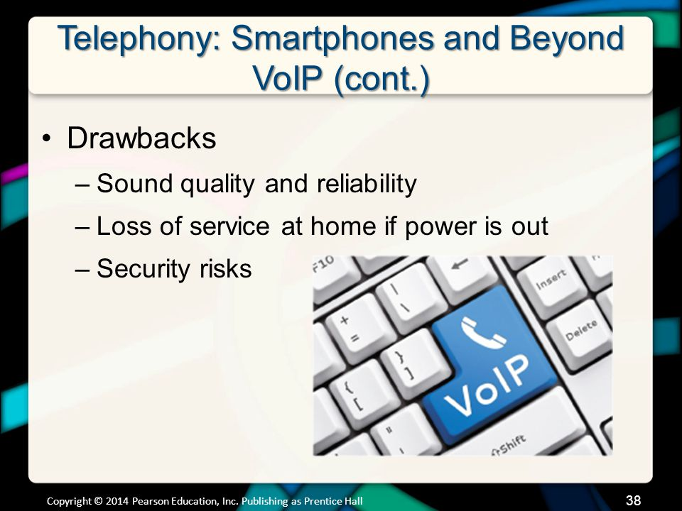 Telephony: Smartphones and Beyond VoIP (cont.) Drawbacks –Sound quality and reliability –Loss of service at home if power is out –Security risks Copyr