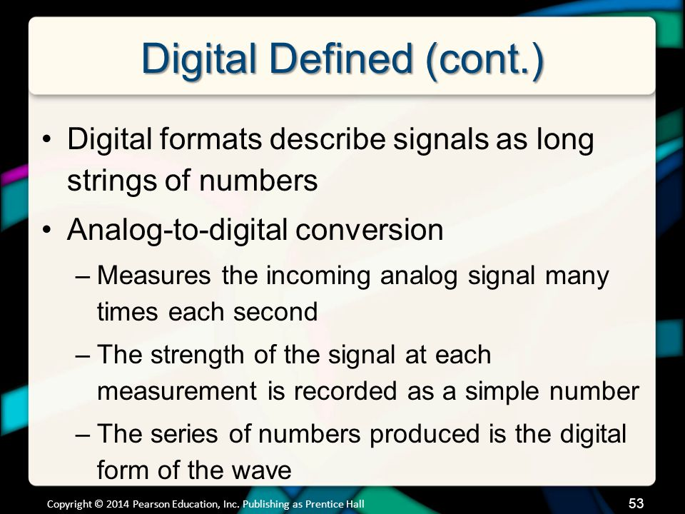 Digital Defined (cont.) Digital formats describe signals as long strings of numbers Analog-to-digital conversion –Measures the incoming analog signal