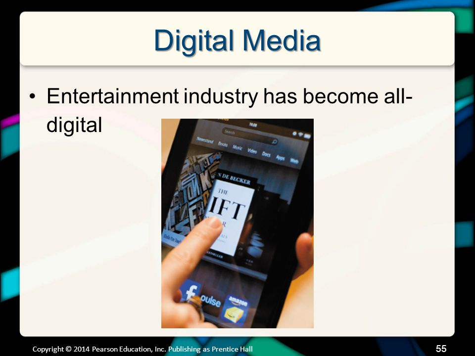 Digital Media Entertainment industry has become all- digital Copyright © 2014 Pearson Education, Inc. Publishing as Prentice Hall 55