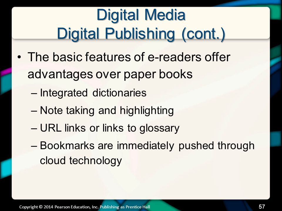 Digital Media Digital Publishing (cont.) The basic features of e-readers offer advantages over paper books –Integrated dictionaries –Note taking and h