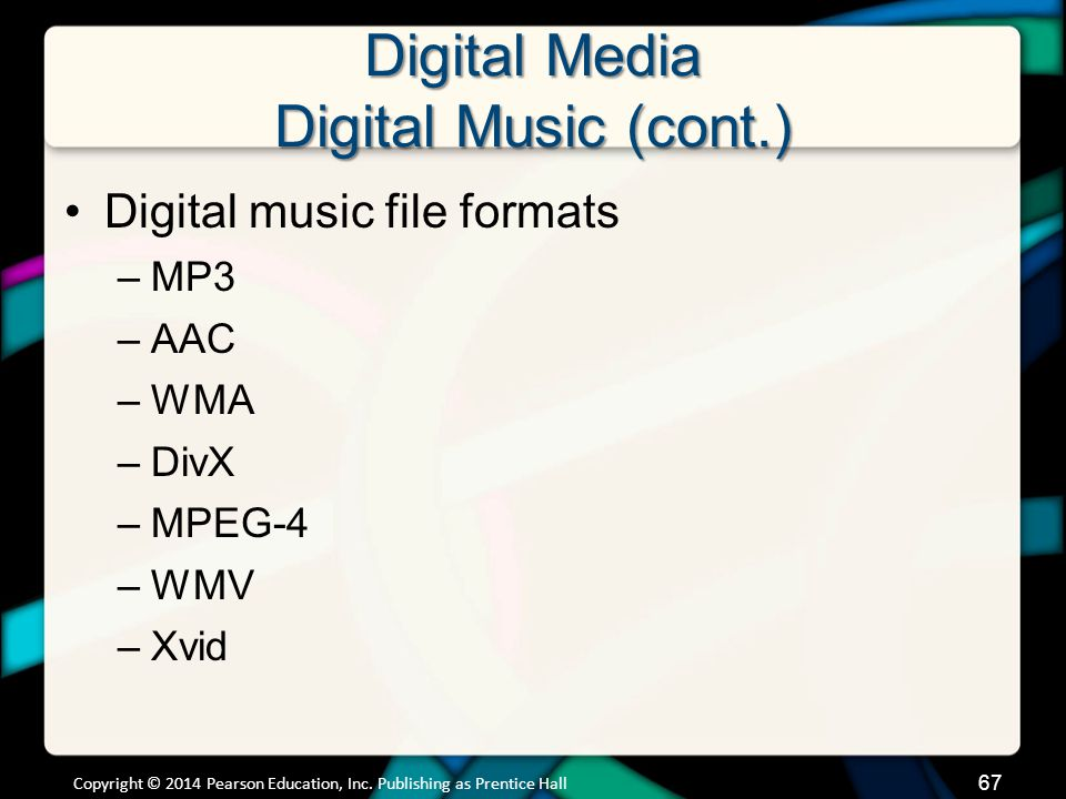 Digital Media Digital Music (cont.) Digital music file formats –MP3 –AAC –WMA –DivX –MPEG-4 –WMV –Xvid Copyright © 2014 Pearson Education, Inc. Publis