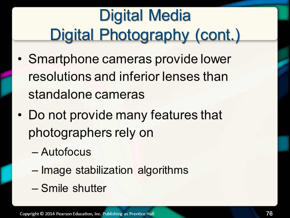 Digital Media Digital Photography (cont.) Smartphone cameras provide lower resolutions and inferior lenses than standalone cameras Do not provide many