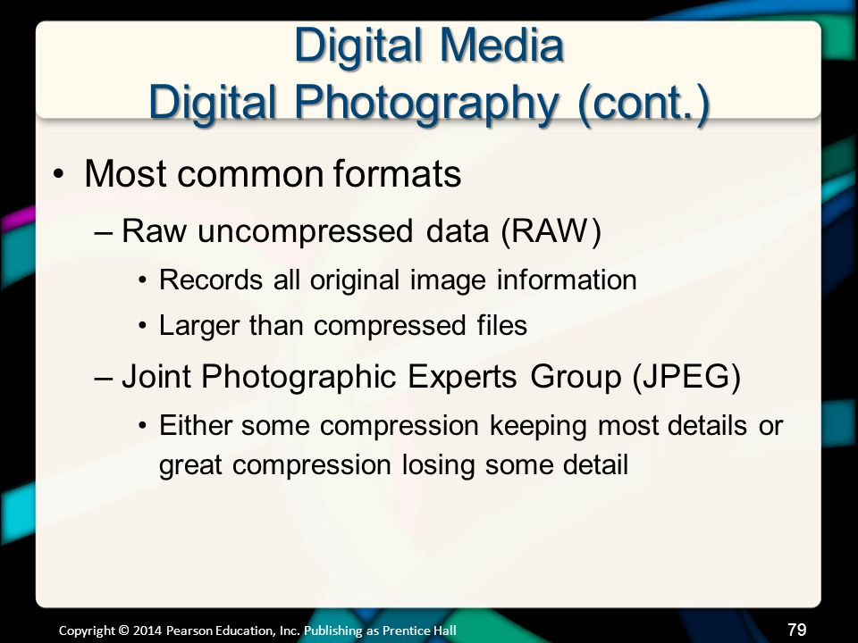 Digital Media Digital Photography (cont.) Most common formats –Raw uncompressed data (RAW) Records all original image information Larger than compress