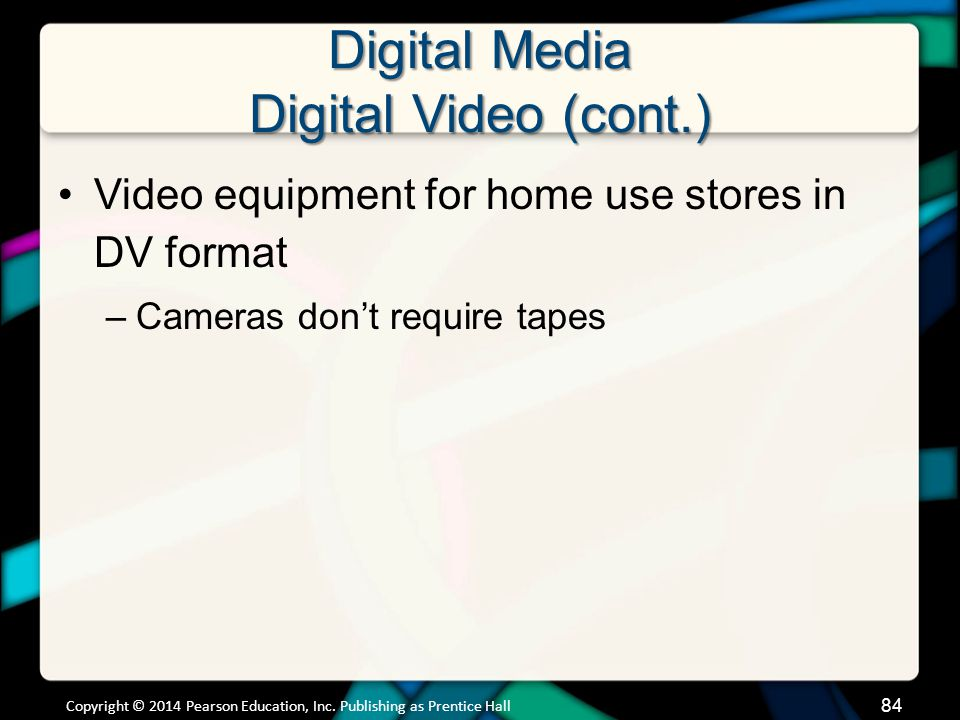 Digital Media Digital Video (cont.) Video equipment for home use stores in DV format –Cameras dont require tapes Copyright © 2014 Pearson Education, I