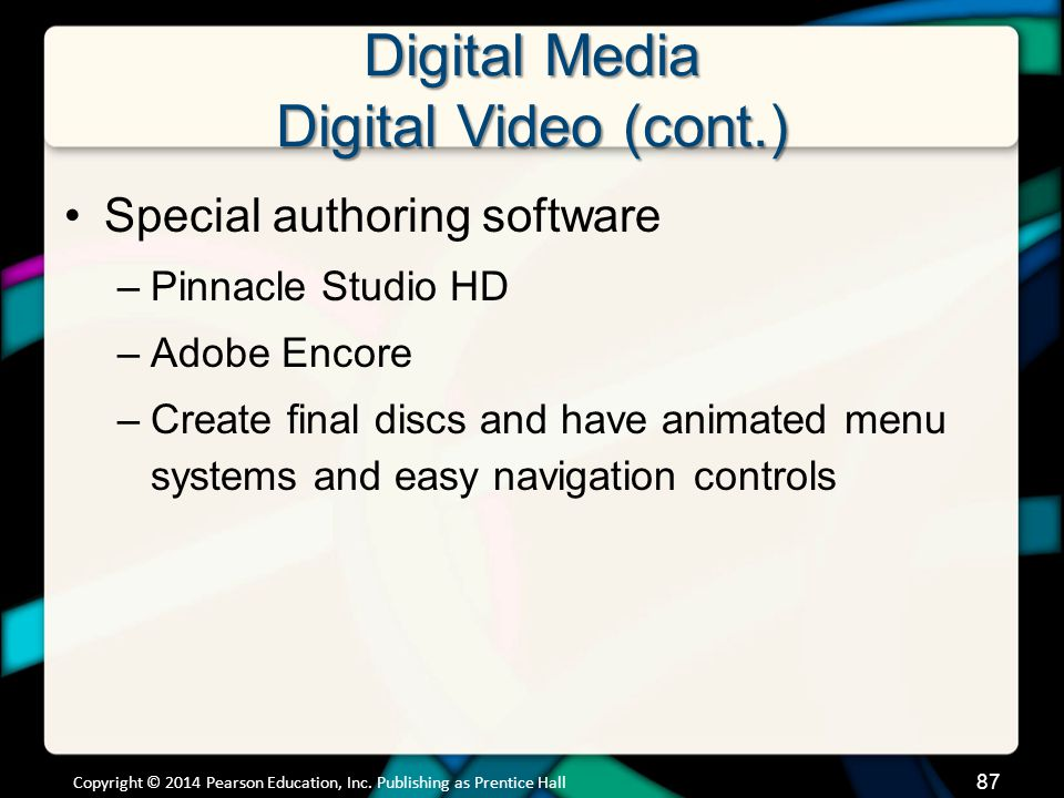 Digital Media Digital Video (cont.) Special authoring software –Pinnacle Studio HD –Adobe Encore –Create final discs and have animated menu systems an
