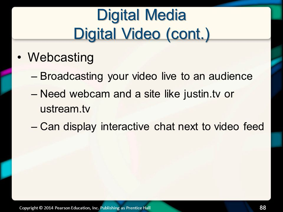Digital Media Digital Video (cont.) Webcasting –Broadcasting your video live to an audience –Need webcam and a site like justin.tv or ustream.tv –Can
