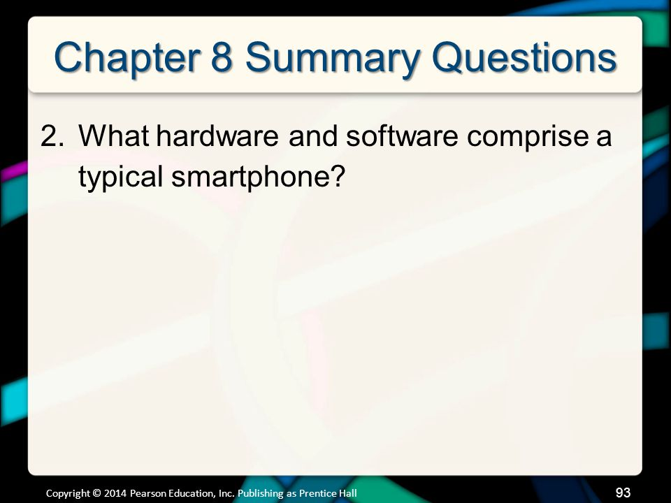 93 Chapter 8 Summary Questions 2.What hardware and software comprise a typical smartphone? Copyright © 2014 Pearson Education, Inc. Publishing as Pren