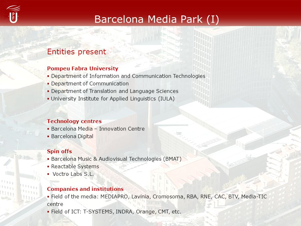 Barcelona Media Park (I) Entities present Pompeu Fabra University Department of Information and Communication Technologies Department of Communication Department of Translation and Language Sciences University Institute for Applied Linguistics (IULA) Technology centres Barcelona Media – Innovation Centre Barcelona Digital Spin offs Barcelona Music & Audiovisual Technologies (BMAT) Reactable Systems Voctro Labs S.L.