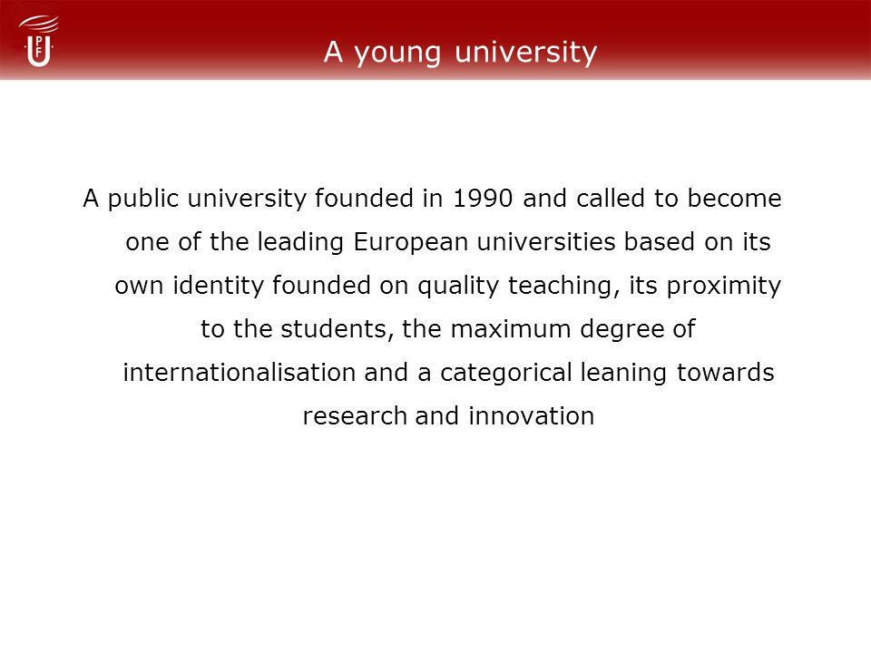 A young university A public university founded in 1990 and called to become one of the leading European universities based on its own identity founded on quality teaching, its proximity to the students, the maximum degree of internationalisation and a categorical leaning towards research and innovation