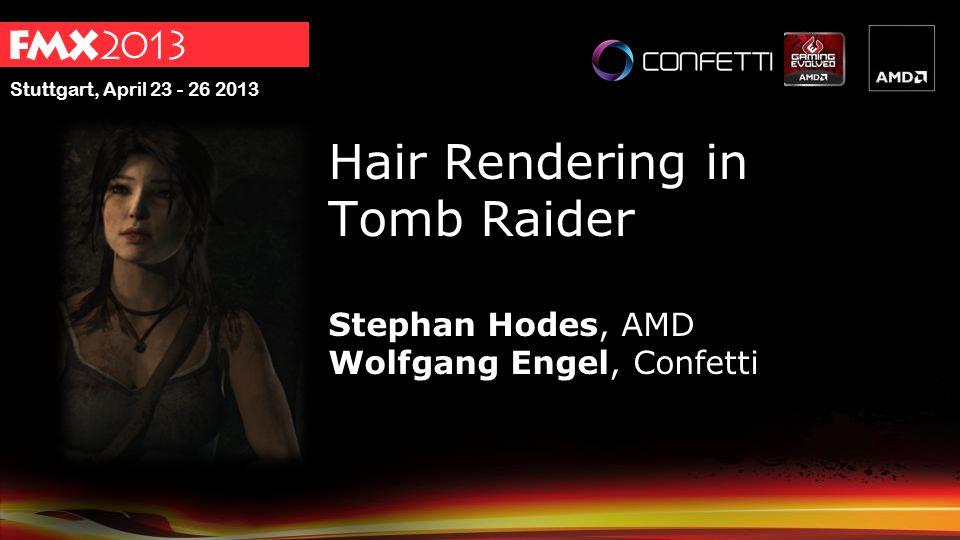 Stuttgart, April 23 - 26 2013 Hair Rendering in Tomb Raider Stephan Hodes, AMD Wolfgang Engel, Confetti