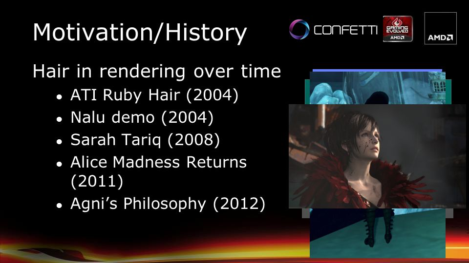 Motivation/History Hair in rendering over time ATI Ruby Hair (2004) Nalu demo (2004) Sarah Tariq (2008) Alice Madness Returns (2011) Agnis Philosophy