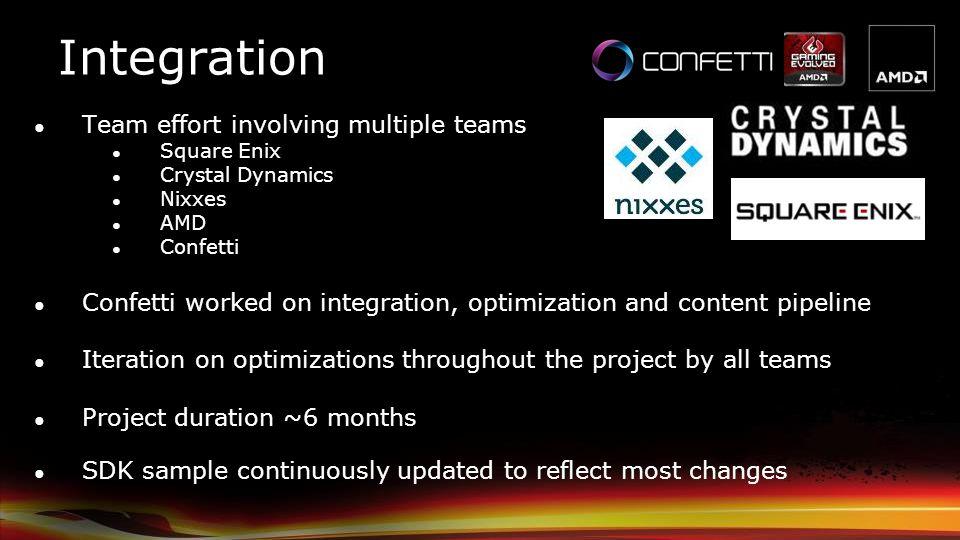 Integration Team effort involving multiple teams Square Enix Crystal Dynamics Nixxes AMD Confetti Confetti worked on integration, optimization and con