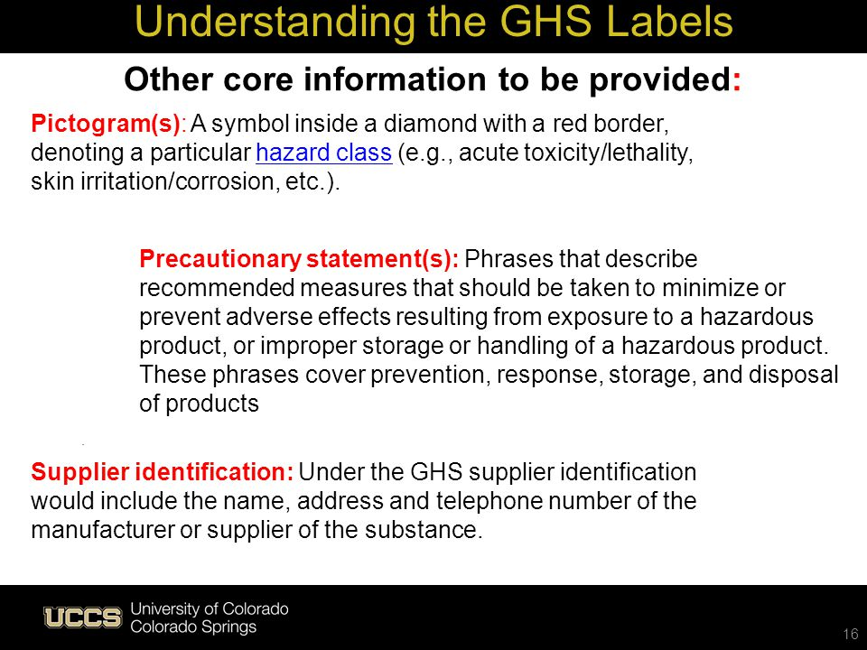 . Understanding the GHS Labels 16 Other core information to be provided: Supplier identification: Under the GHS supplier identification would include