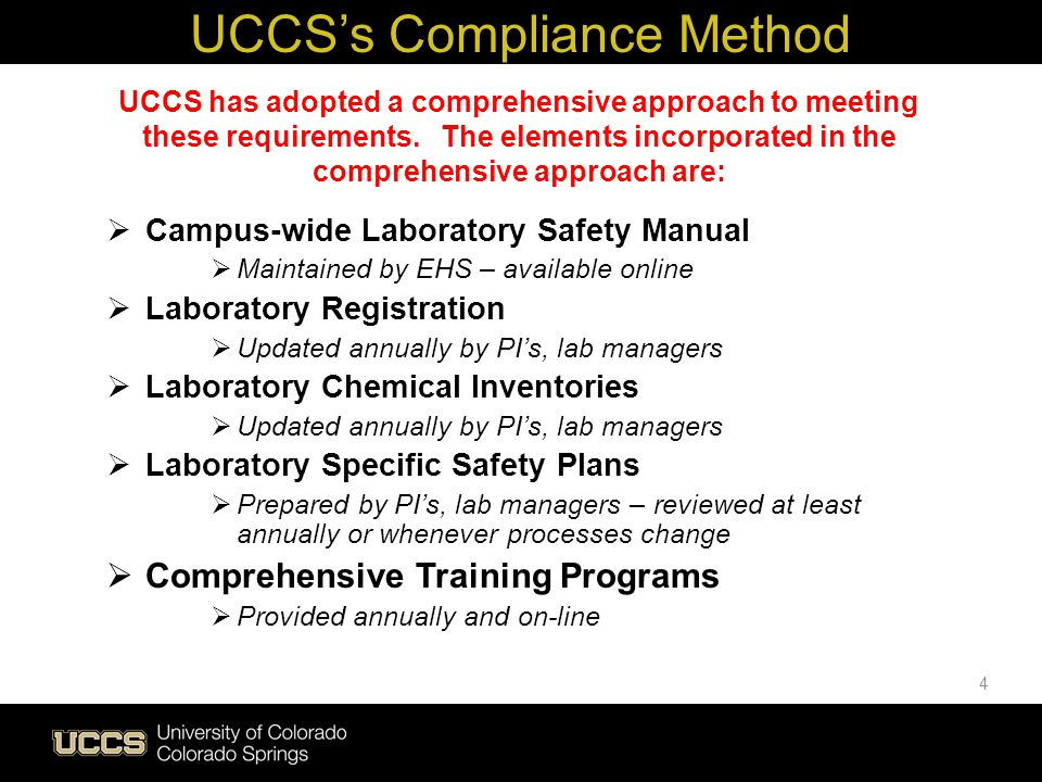 Live Green UCCSs Compliance Method Consistent message across the campus in our approach to environmental, health and safety Allows UCCS to incorporate the requirements of several regulations into one document instead of multiple documents – reduces confusion as to which one applies in this situation Focuses on the specific hazards associated with any individual lab Allows us to incorporate not only chemical but also physical hazards into the same plan Reduces the number of different trainings that individuals have to participate in WHY USE A COMPREHENSIVE APPROACH.