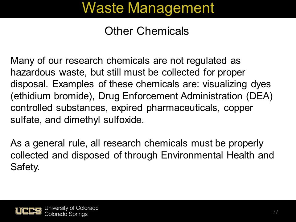 Other Chemicals Many of our research chemicals are not regulated as hazardous waste, but still must be collected for proper disposal. Examples of thes