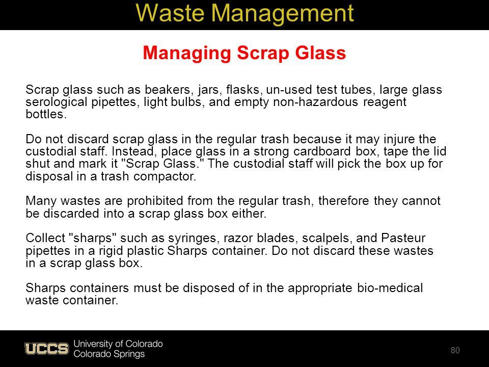 Managing Scrap Glass Scrap glass such as beakers, jars, flasks, un-used test tubes, large glass serological pipettes, light bulbs, and empty non-hazar