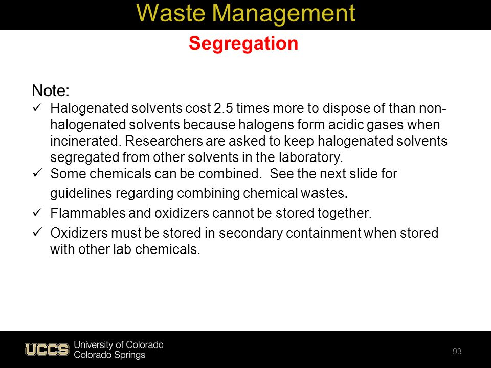 Segregation Note: Halogenated solvents cost 2.5 times more to dispose of than non- halogenated solvents because halogens form acidic gases when incine