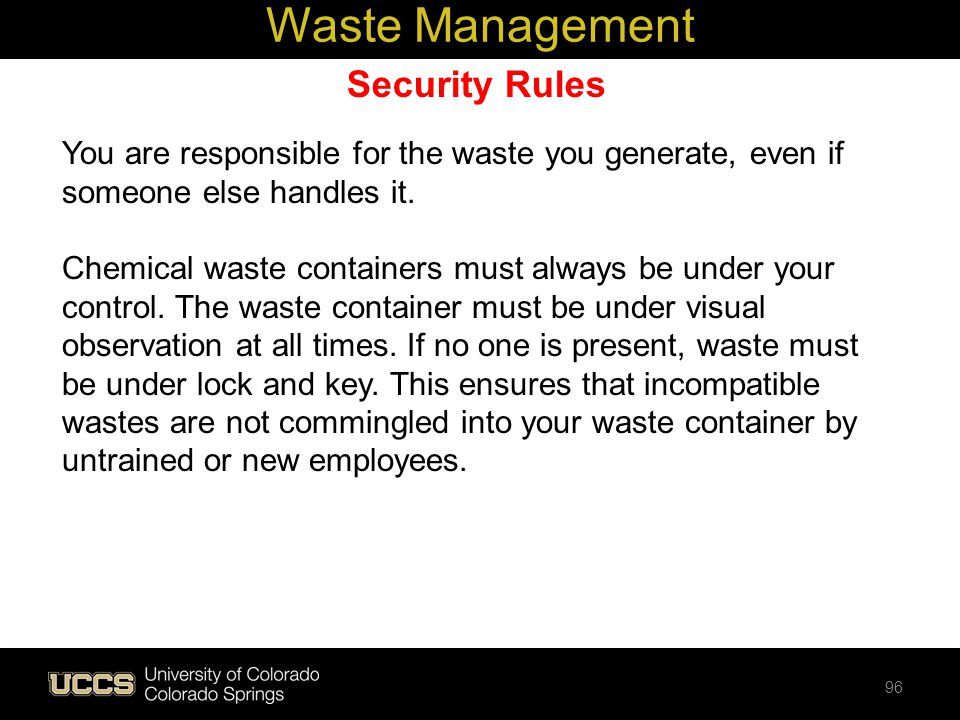 Security Rules You are responsible for the waste you generate, even if someone else handles it. Chemical waste containers must always be under your co