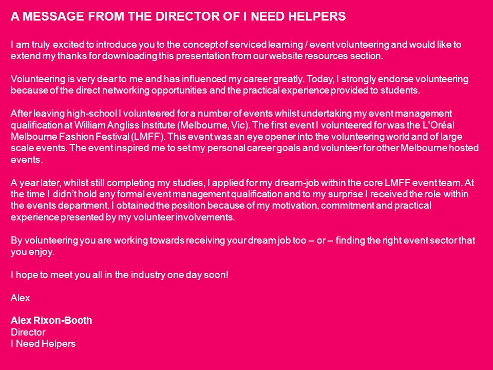 A MESSAGE FROM THE DIRECTOR OF I NEED HELPERS I am truly excited to introduce you to the concept of serviced learning / event volunteering and would l