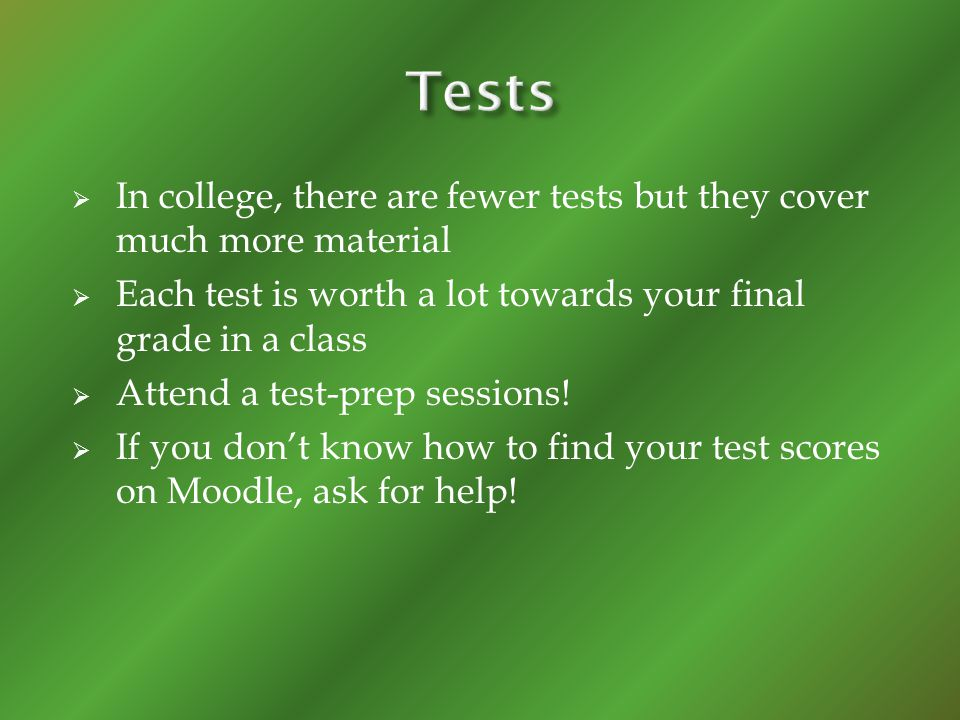 In college, there are fewer tests but they cover much more material Each test is worth a lot towards your final grade in a class Attend a test-prep sessions.