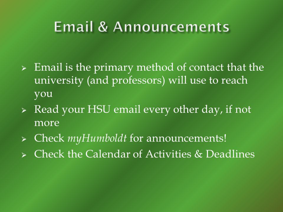 Email is the primary method of contact that the university (and professors) will use to reach you Read your HSU email every other day, if not more Che