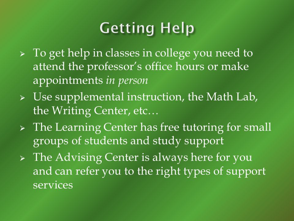 To get help in classes in college you need to attend the professors office hours or make appointments in person Use supplemental instruction, the Math
