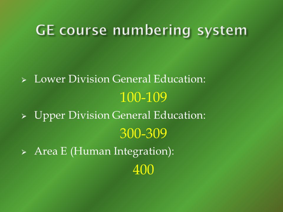 Lower Division General Education: 100-109 Upper Division General Education: 300-309 Area E (Human Integration): 400