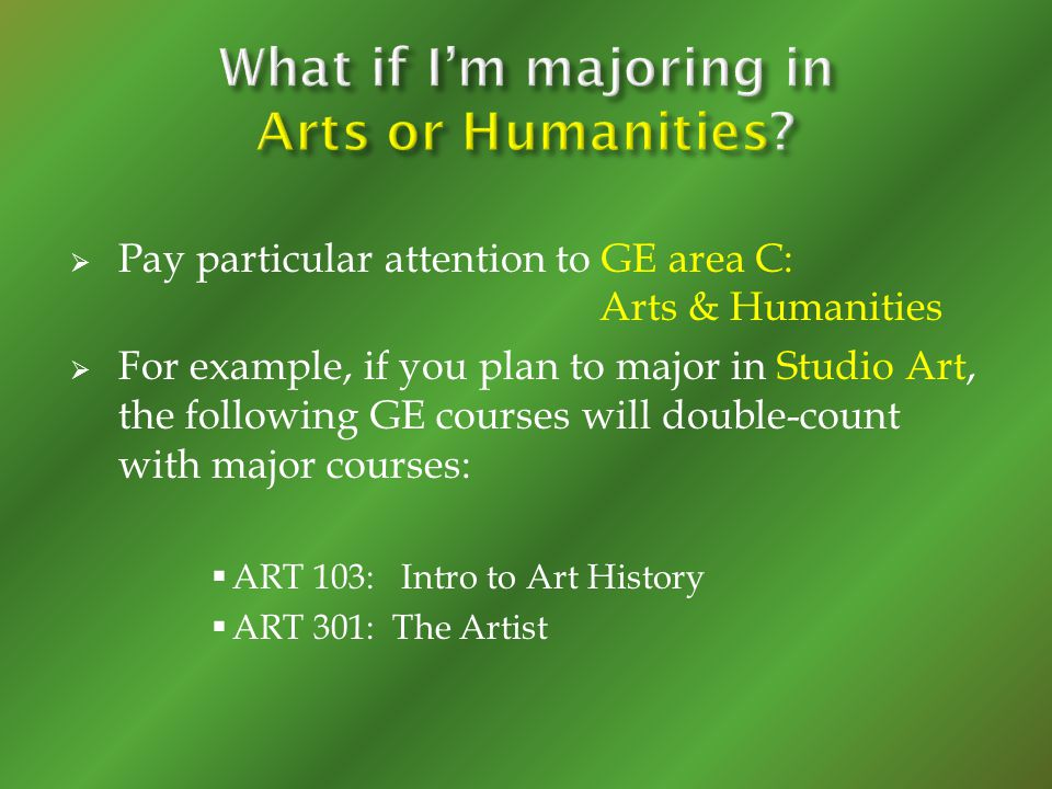 Pay particular attention to GE area C: Arts & Humanities For example, if you plan to major in Studio Art, the following GE courses will double-count w