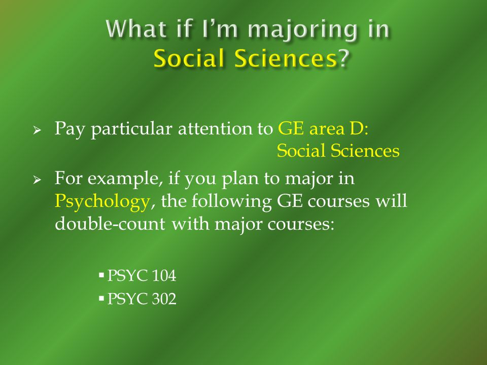 Pay particular attention to GE area D: Social Sciences For example, if you plan to major in Psychology, the following GE courses will double-count wit
