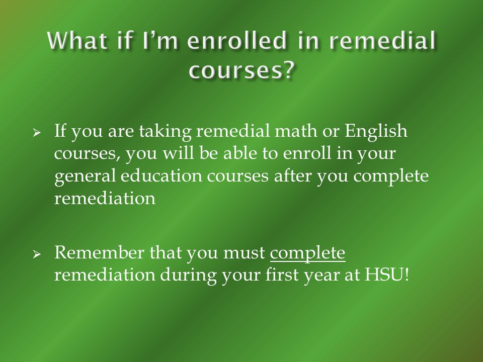 If you are taking remedial math or English courses, you will be able to enroll in your general education courses after you complete remediation Remember that you must complete remediation during your first year at HSU!