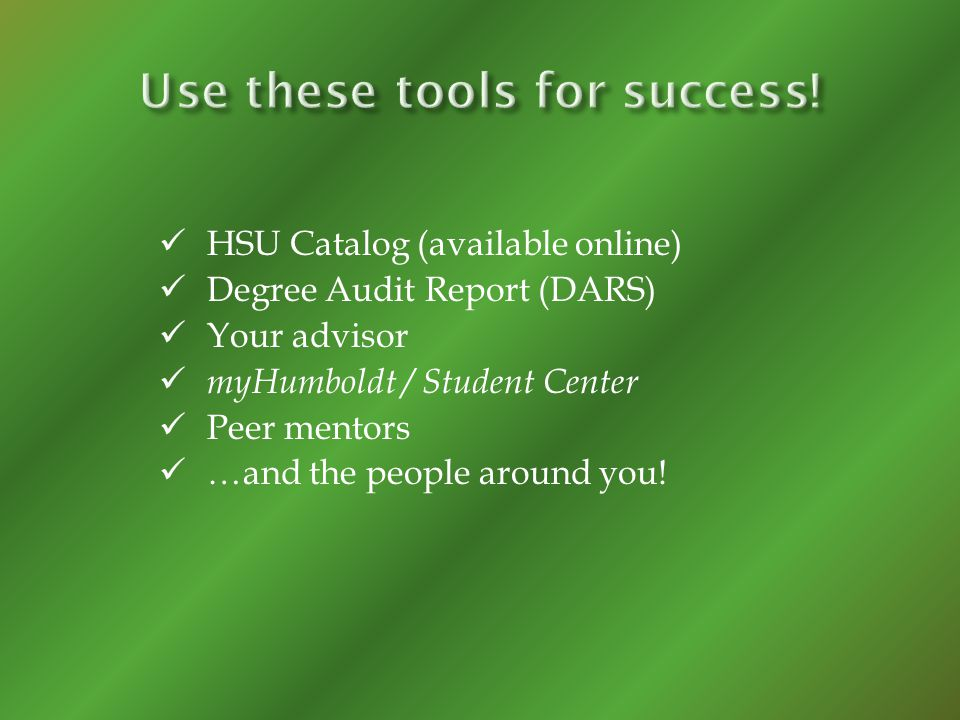 HSU Catalog (available online) Degree Audit Report (DARS) Your advisor myHumboldt / Student Center Peer mentors …and the people around you!