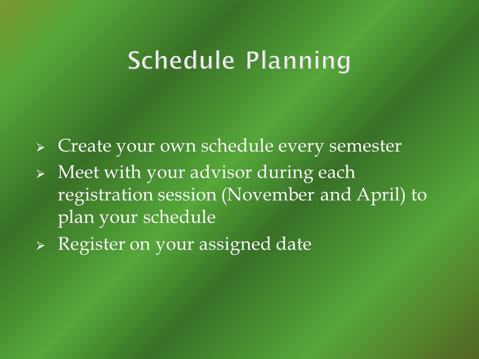 Create your own schedule every semester Meet with your advisor during each registration session (November and April) to plan your schedule Register on your assigned date