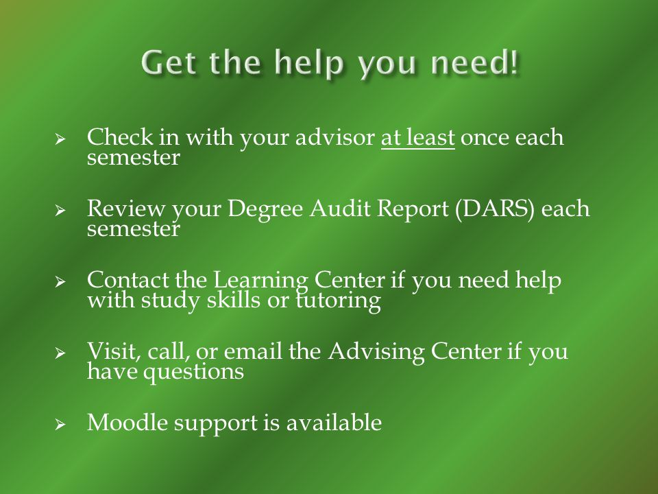 Check in with your advisor at least once each semester Review your Degree Audit Report (DARS) each semester Contact the Learning Center if you need he