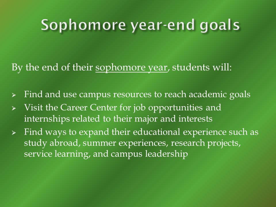 By the end of their sophomore year, students will: Find and use campus resources to reach academic goals Visit the Career Center for job opportunities and internships related to their major and interests Find ways to expand their educational experience such as study abroad, summer experiences, research projects, service learning, and campus leadership