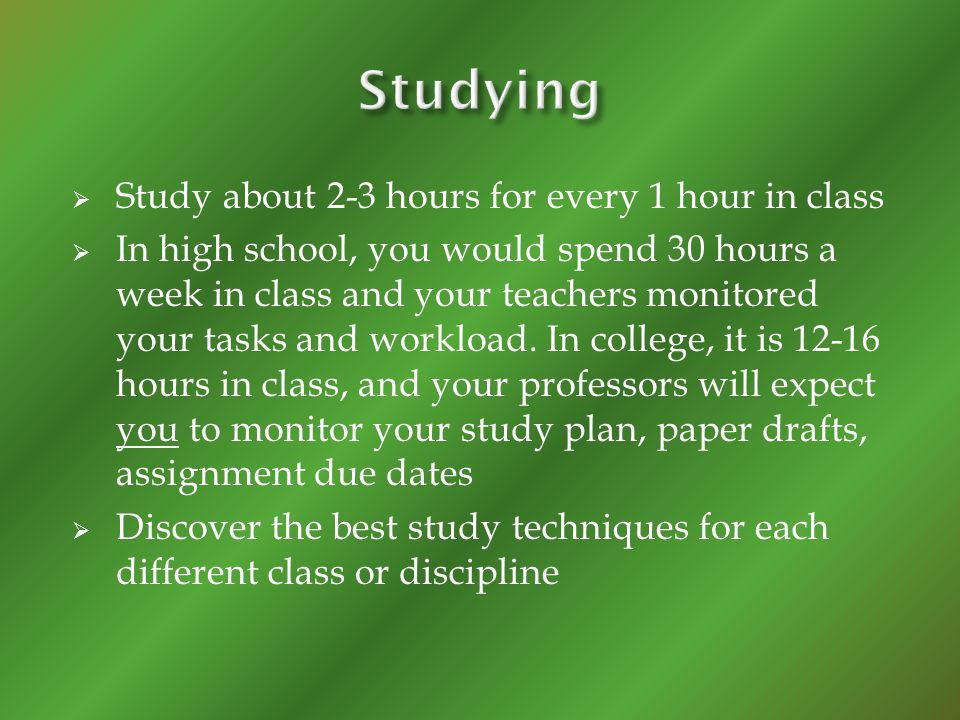 Study about 2-3 hours for every 1 hour in class In high school, you would spend 30 hours a week in class and your teachers monitored your tasks and workload.