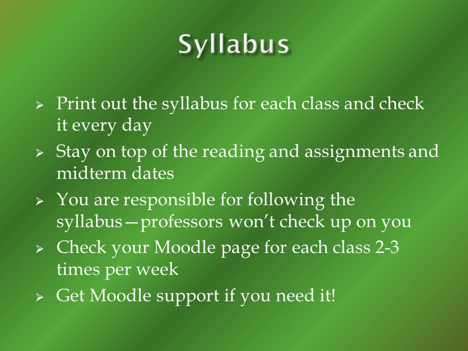 Print out the syllabus for each class and check it every day Stay on top of the reading and assignments and midterm dates You are responsible for foll