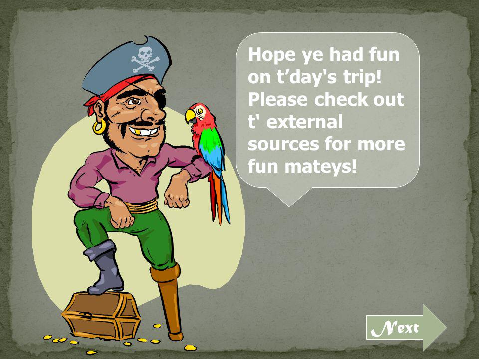 Hope ye had fun on tday s trip! Please check out t external sources for more fun mateys! Next