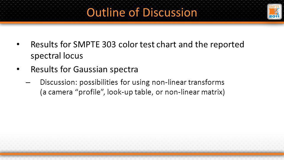 Outline of Discussion Results for SMPTE 303 color test chart and the reported spectral locus Results for Gaussian spectra – Discussion: possibilities for using non-linear transforms (a camera profile, look-up table, or non-linear matrix)